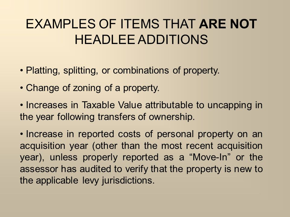 EXAMPLES OF ITEMS THAT ARE NOT HEADLEE ADDITIONS Platting, splitting, or combinations of property. Change of zoning of a property. Increases in Taxabl