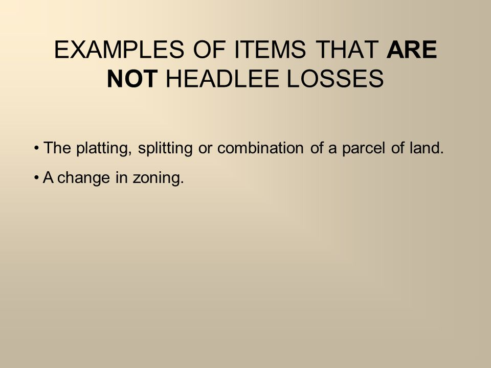EXAMPLES OF ITEMS THAT ARE NOT HEADLEE LOSSES The platting, splitting or combination of a parcel of land.