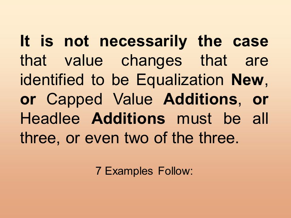 It is not necessarily the case that value changes that are identified to be Equalization New, or Capped Value Additions, or Headlee Additions must be