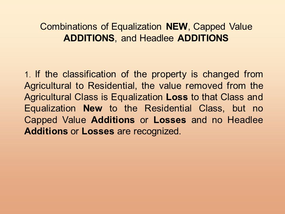 Combinations of Equalization NEW, Capped Value ADDITIONS, and Headlee ADDITIONS 1. If the classification of the property is changed from Agricultural