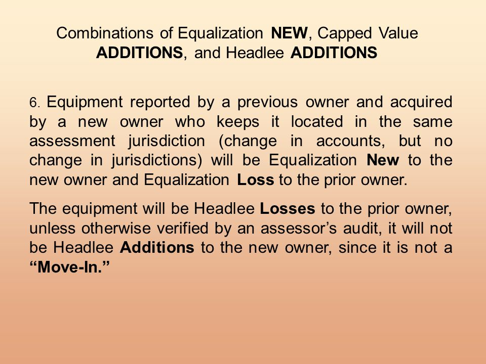Combinations of Equalization NEW, Capped Value ADDITIONS, and Headlee ADDITIONS 6. Equipment reported by a previous owner and acquired by a new owner