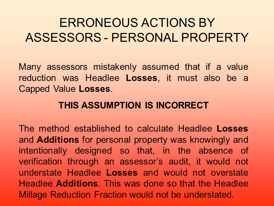 ERRONEOUS ACTIONS BY ASSESSORS - PERSONAL PROPERTY Many assessors mistakenly assumed that if a value reduction was Headlee Losses, it must also be a Capped Value Losses.