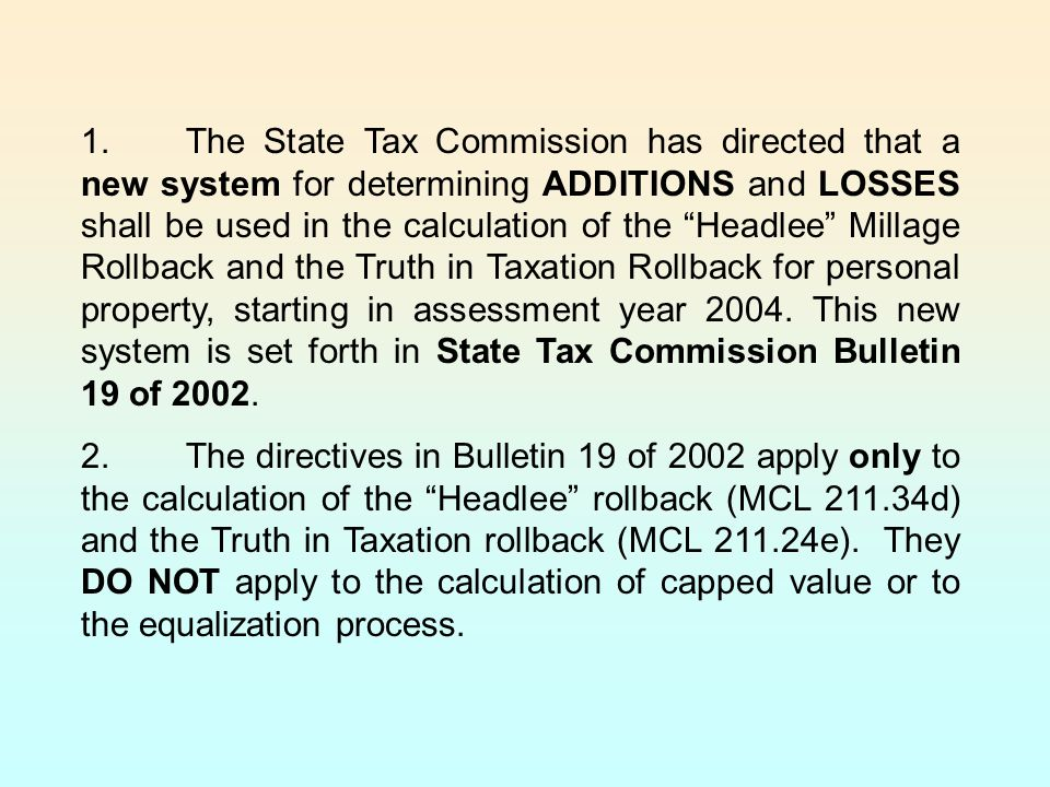 1.The State Tax Commission has directed that a new system for determining ADDITIONS and LOSSES shall be used in the calculation of the Headlee Millage Rollback and the Truth in Taxation Rollback for personal property, starting in assessment year 2004.