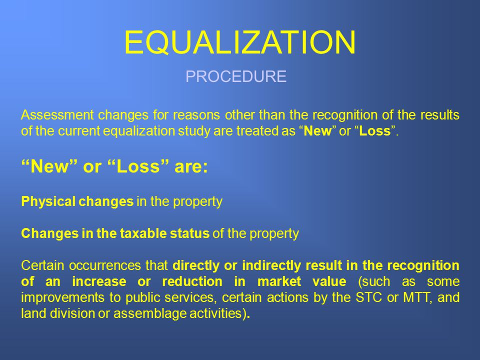PROCEDURE EQUALIZATION Assessment changes for reasons other than the recognition of the results of the current equalization study are treated as New or Loss .