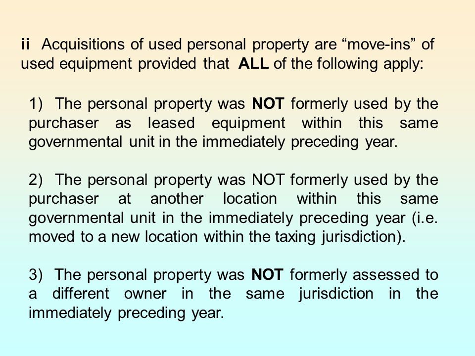 ii Acquisitions of used personal property are move-ins of used equipment provided that ALL of the following apply: 1) The personal property was NOT formerly used by the purchaser as leased equipment within this same governmental unit in the immediately preceding year.