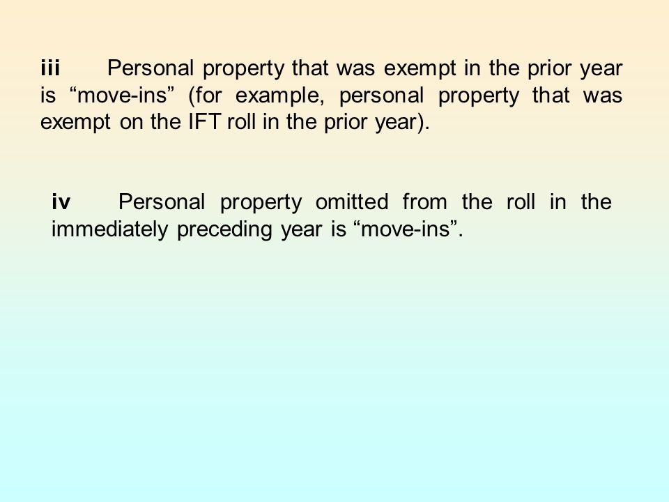 iiiPersonal property that was exempt in the prior year is move-ins (for example, personal property that was exempt on the IFT roll in the prior year).