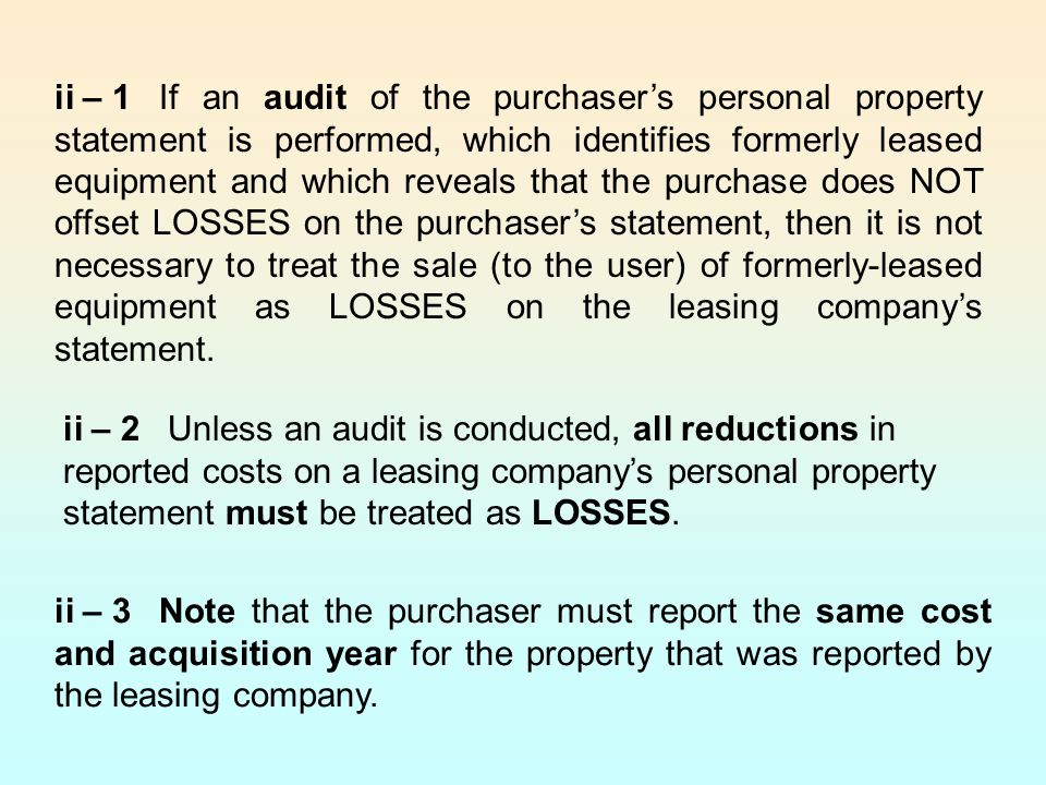 ii – 1If an audit of the purchaser's personal property statement is performed, which identifies formerly leased equipment and which reveals that the purchase does NOT offset LOSSES on the purchaser's statement, then it is not necessary to treat the sale (to the user) of formerly-leased equipment as LOSSES on the leasing company's statement.
