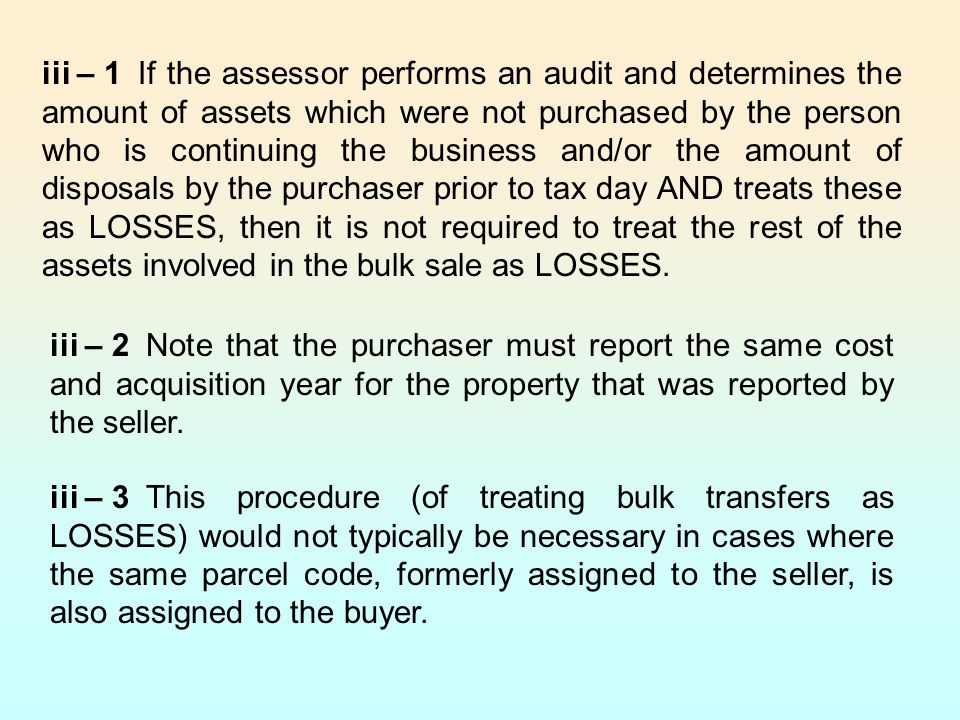 iii – 1If the assessor performs an audit and determines the amount of assets which were not purchased by the person who is continuing the business and/or the amount of disposals by the purchaser prior to tax day AND treats these as LOSSES, then it is not required to treat the rest of the assets involved in the bulk sale as LOSSES.