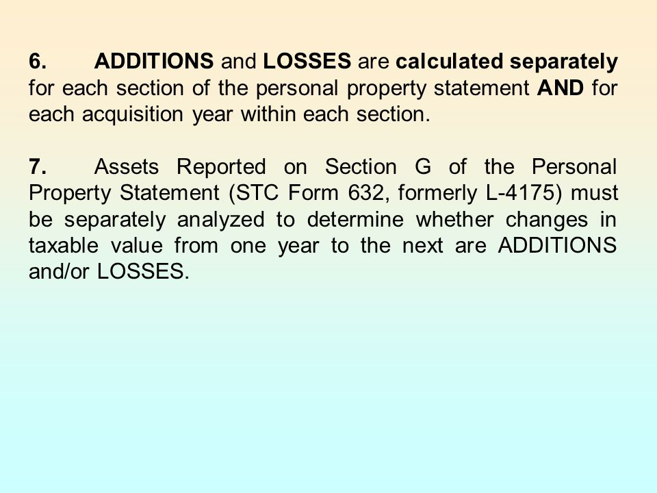 6.ADDITIONS and LOSSES are calculated separately for each section of the personal property statement AND for each acquisition year within each section.