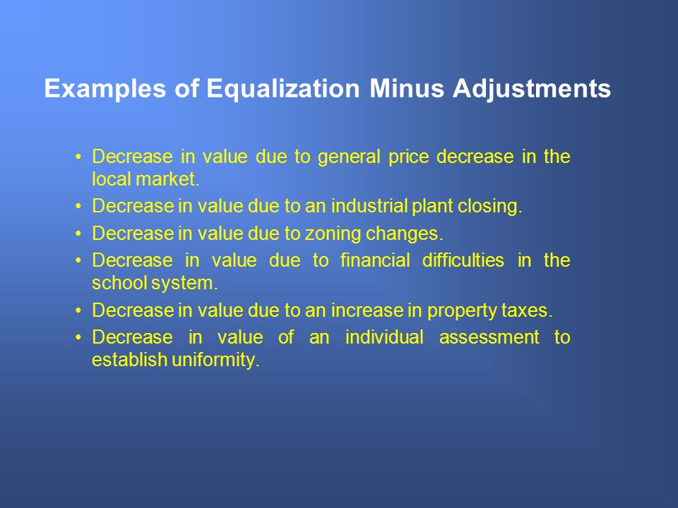 Examples of Equalization Minus Adjustments Decrease in value due to general price decrease in the local market. Decrease in value due to an industrial