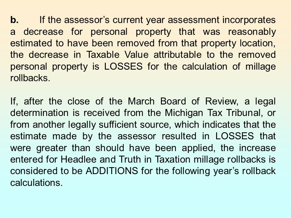 b.If the assessor's current year assessment incorporates a decrease for personal property that was reasonably estimated to have been removed from that property location, the decrease in Taxable Value attributable to the removed personal property is LOSSES for the calculation of millage rollbacks.