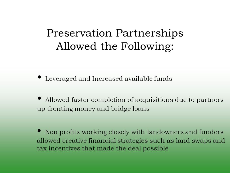 Leveraged and Increased available funds Preservation Partnerships Allowed the Following: Allowed faster completion of acquisitions due to partners up-fronting money and bridge loans Non profits working closely with landowners and funders allowed creative financial strategies such as land swaps and tax incentives that made the deal possible