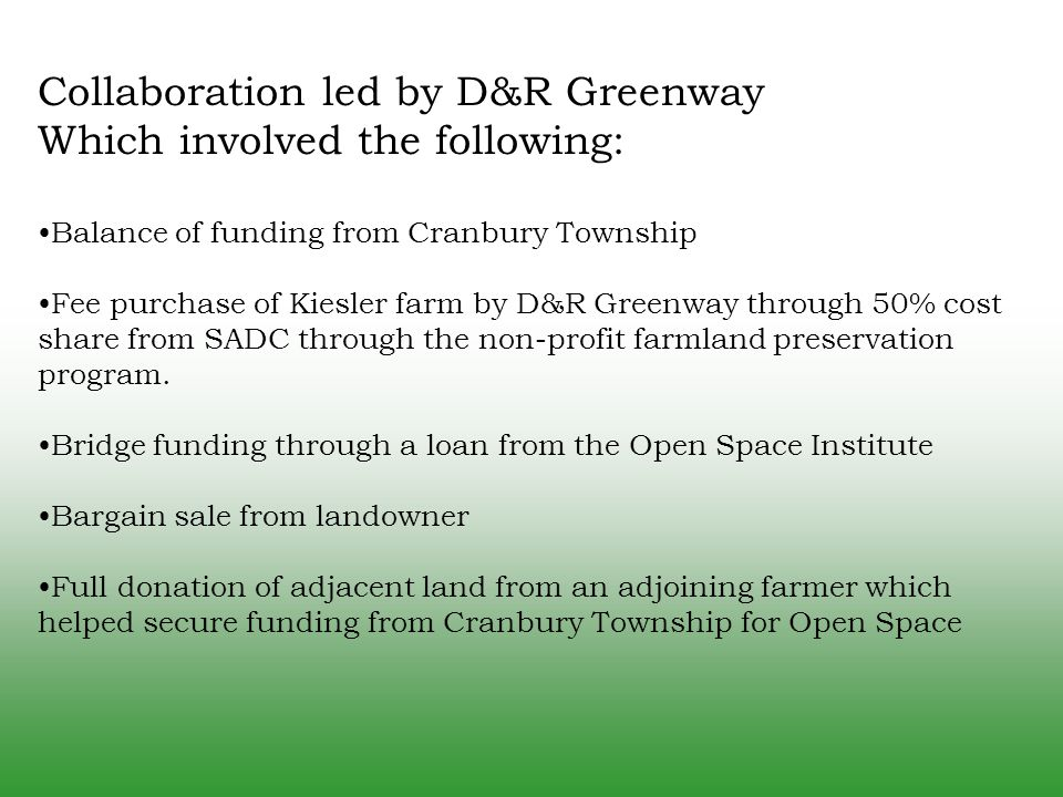Collaboration led by D&R Greenway Which involved the following: Balance of funding from Cranbury Township Fee purchase of Kiesler farm by D&R Greenway through 50% cost share from SADC through the non-profit farmland preservation program.