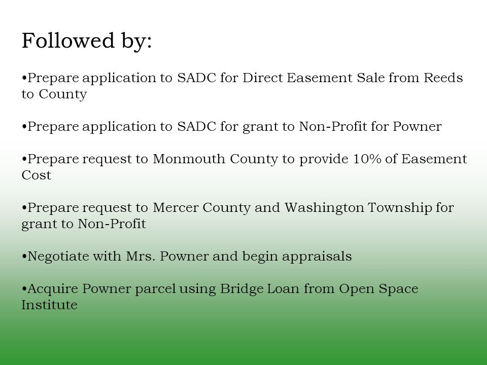 Followed by: Prepare application to SADC for Direct Easement Sale from Reeds to County Prepare application to SADC for grant to Non-Profit for Powner Prepare request to Monmouth County to provide 10% of Easement Cost Prepare request to Mercer County and Washington Township for grant to Non-Profit Negotiate with Mrs.