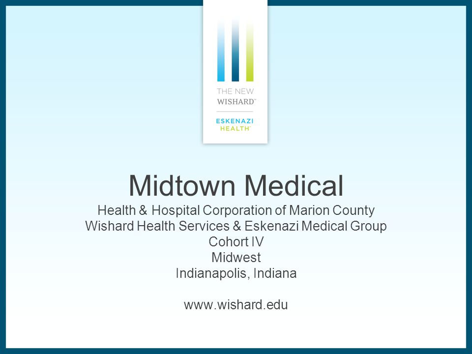 Midtown Medical Health & Hospital Corporation of Marion County Wishard Health Services & Eskenazi Medical Group Cohort IV Midwest Indianapolis, Indiana www.wishard.edu