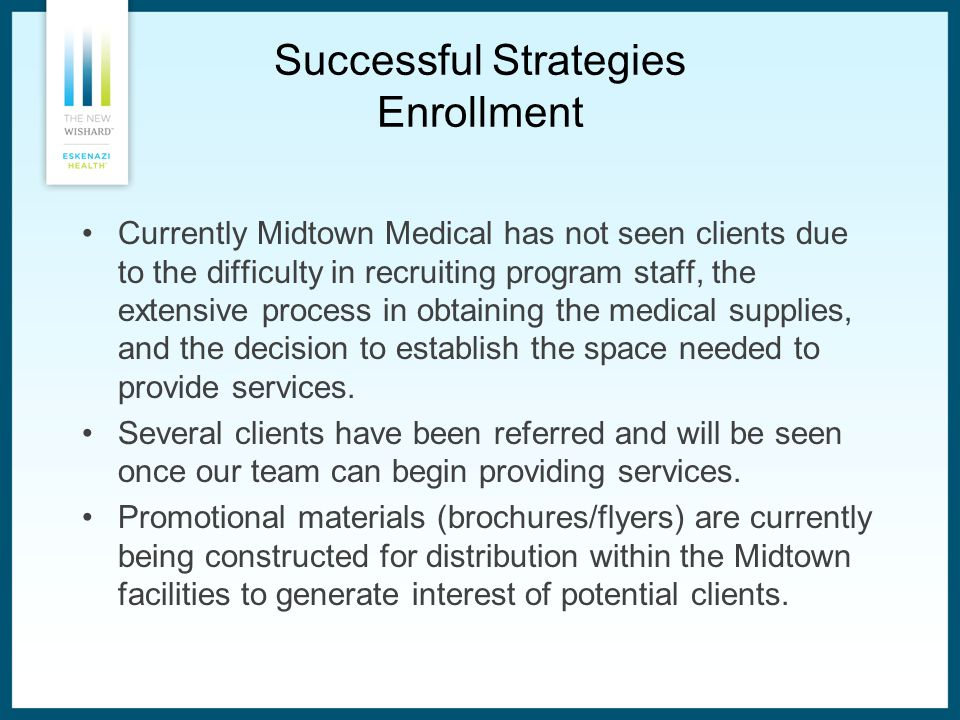 Successful Strategies Enrollment Currently Midtown Medical has not seen clients due to the difficulty in recruiting program staff, the extensive process in obtaining the medical supplies, and the decision to establish the space needed to provide services.