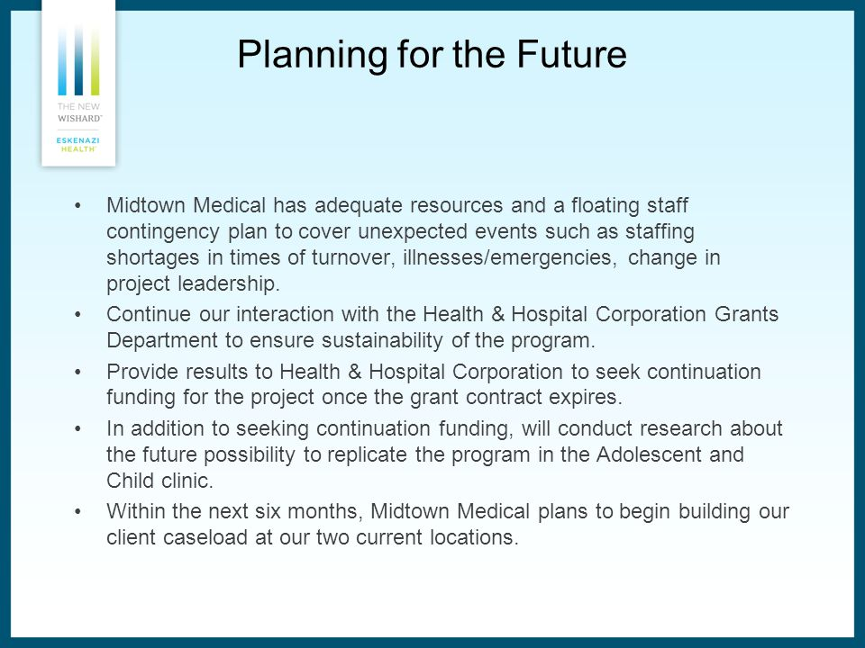 Planning for the Future Midtown Medical has adequate resources and a floating staff contingency plan to cover unexpected events such as staffing shortages in times of turnover, illnesses/emergencies, change in project leadership.