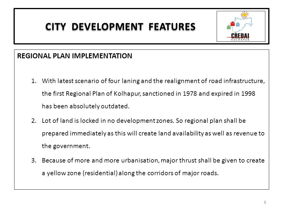 CITY DEVELOPMENT FEATURES REGIONAL PLAN IMPLEMENTATION 1.With latest scenario of four laning and the realignment of road infrastructure, the first Regional Plan of Kolhapur, sanctioned in 1978 and expired in 1998 has been absolutely outdated.