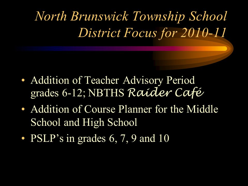 North Brunswick Township School District Focus for 2010-11 Addition of Teacher Advisory Period grades 6-12; NBTHS Raider Café Addition of Course Planner for the Middle School and High School PSLP's in grades 6, 7, 9 and 10