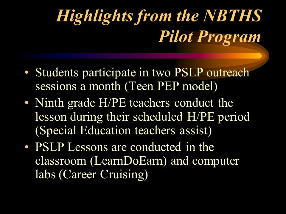 Highlights from the NBTHS Pilot Program Students participate in two PSLP outreach sessions a month (Teen PEP model) Ninth grade H/PE teachers conduct the lesson during their scheduled H/PE period (Special Education teachers assist) PSLP Lessons are conducted in the classroom (LearnDoEarn) and computer labs (Career Cruising)