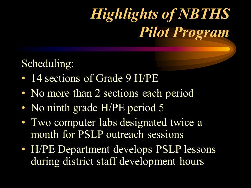 Highlights of NBTHS Pilot Program Scheduling: 14 sections of Grade 9 H/PE No more than 2 sections each period No ninth grade H/PE period 5 Two computer labs designated twice a month for PSLP outreach sessions H/PE Department develops PSLP lessons during district staff development hours
