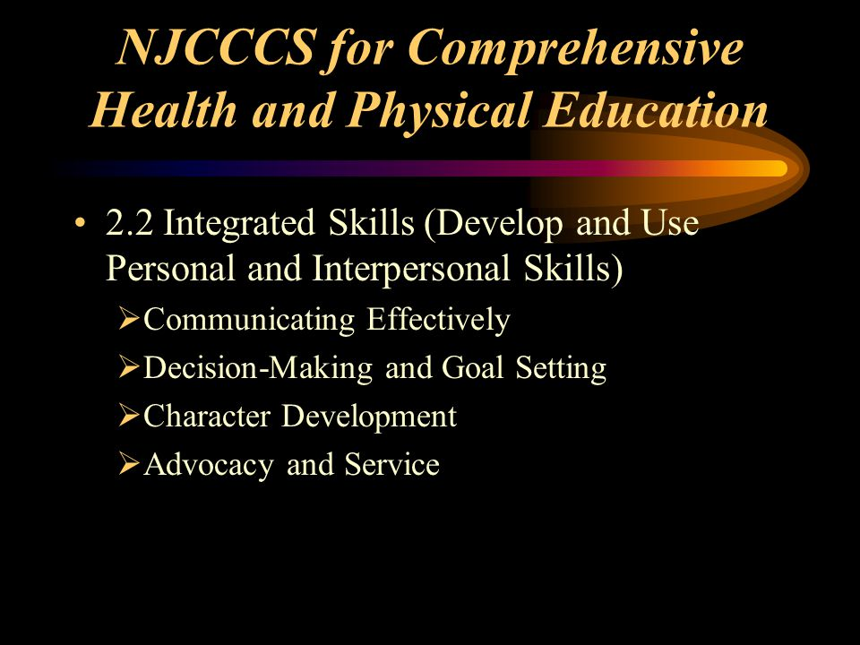 NJCCCS for Comprehensive Health and Physical Education 2.2 Integrated Skills (Develop and Use Personal and Interpersonal Skills)  Communicating Effectively  Decision-Making and Goal Setting  Character Development  Advocacy and Service