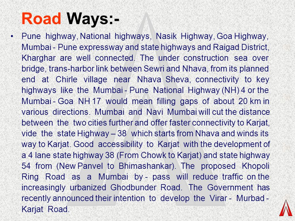 Road Ways:- Pune highway, National highways, Nasik Highway, Goa Highway, Mumbai - Pune expressway and state highways and Raigad District, Kharghar are