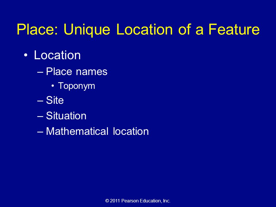 © 2011 Pearson Education, Inc. Place: Unique Location of a Feature Location –Place names Toponym –Site –Situation –Mathematical location