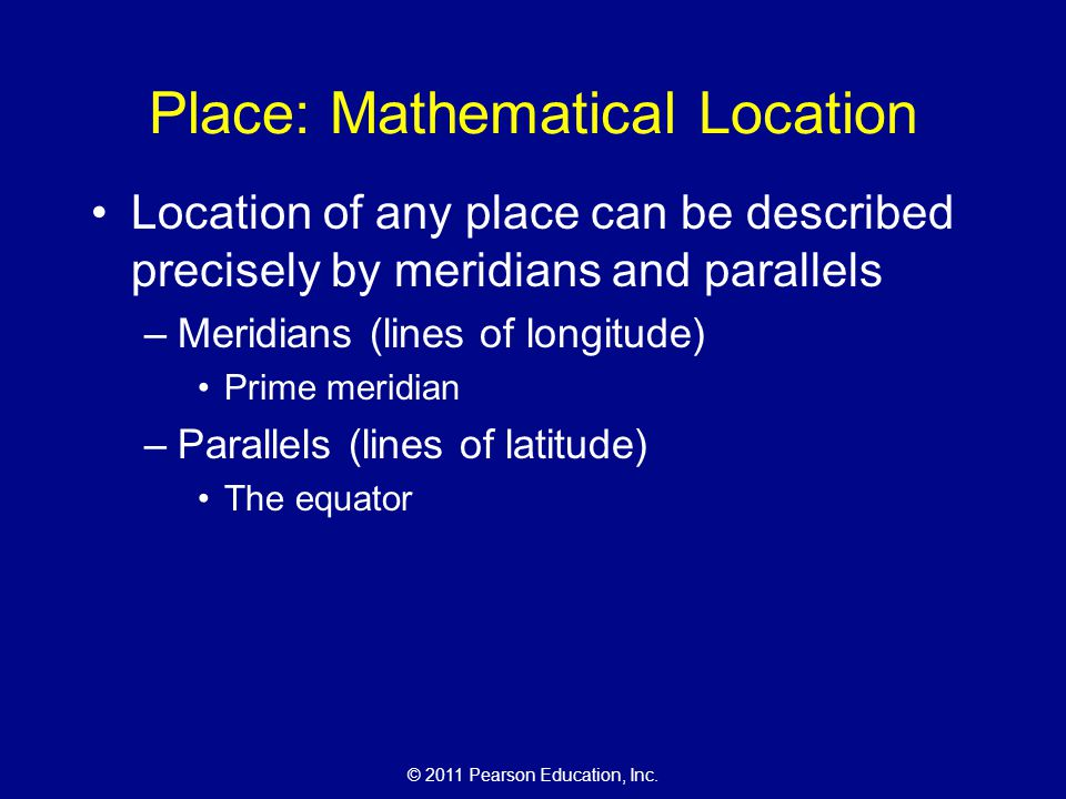 © 2011 Pearson Education, Inc. Place: Mathematical Location Location of any place can be described precisely by meridians and parallels –Meridians (li
