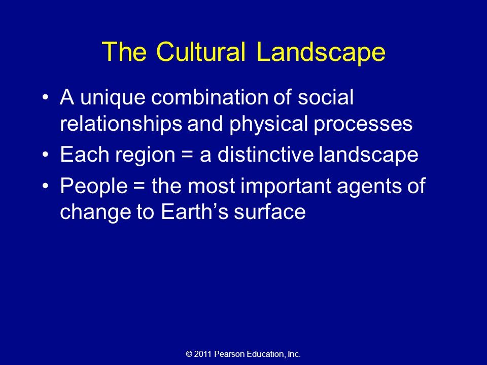 © 2011 Pearson Education, Inc. The Cultural Landscape A unique combination of social relationships and physical processes Each region = a distinctive