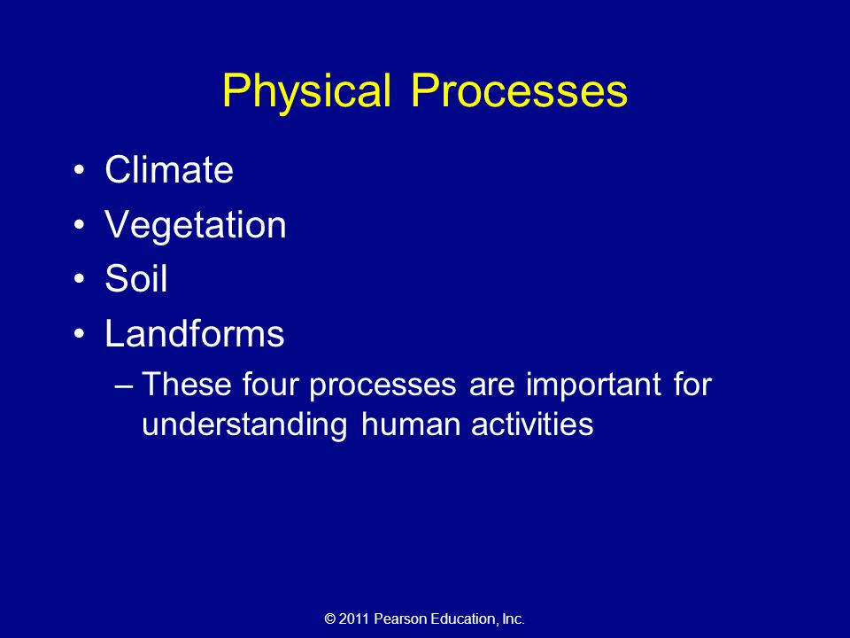 © 2011 Pearson Education, Inc. Physical Processes Climate Vegetation Soil Landforms –These four processes are important for understanding human activi
