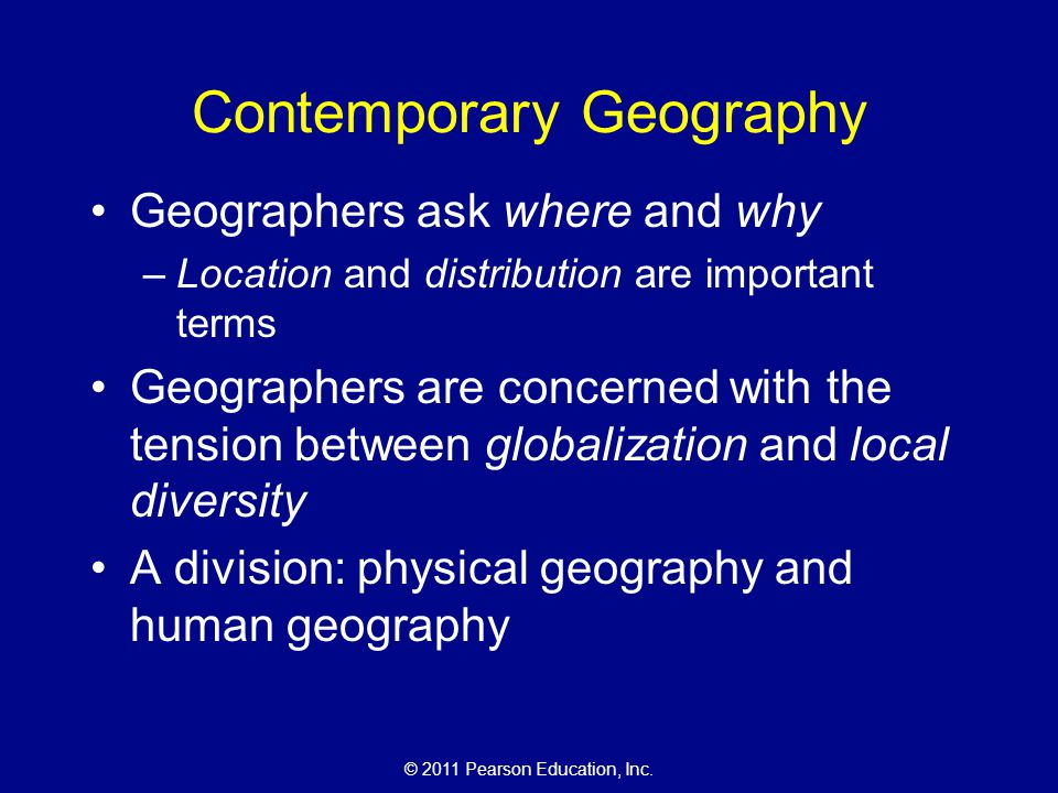 © 2011 Pearson Education, Inc. Contemporary Geography Geographers ask where and why –Location and distribution are important terms Geographers are con