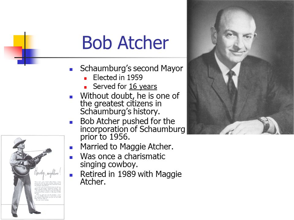 Bob Atcher Schaumburg's second Mayor Elected in 1959 Served for 16 years Without doubt, he is one of the greatest citizens in Schaumburg's history.