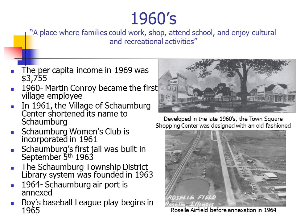 1960's A place where families could work, shop, attend school, and enjoy cultural and recreational activities The per capita income in 1969 was $3,755 1960- Martin Conroy became the first village employee In 1961, the Village of Schaumburg Center shortened its name to Schaumburg Schaumburg Women's Club is incorporated in 1961 Schaumburg's first jail was built in September 5 th 1963 The Schaumburg Township District Library system was founded in 1963 1964- Schaumburg air port is annexed Boy's baseball League play begins in 1965 Developed in the late 1960's, the Town Square Shopping Center was designed with an old fashioned theme.
