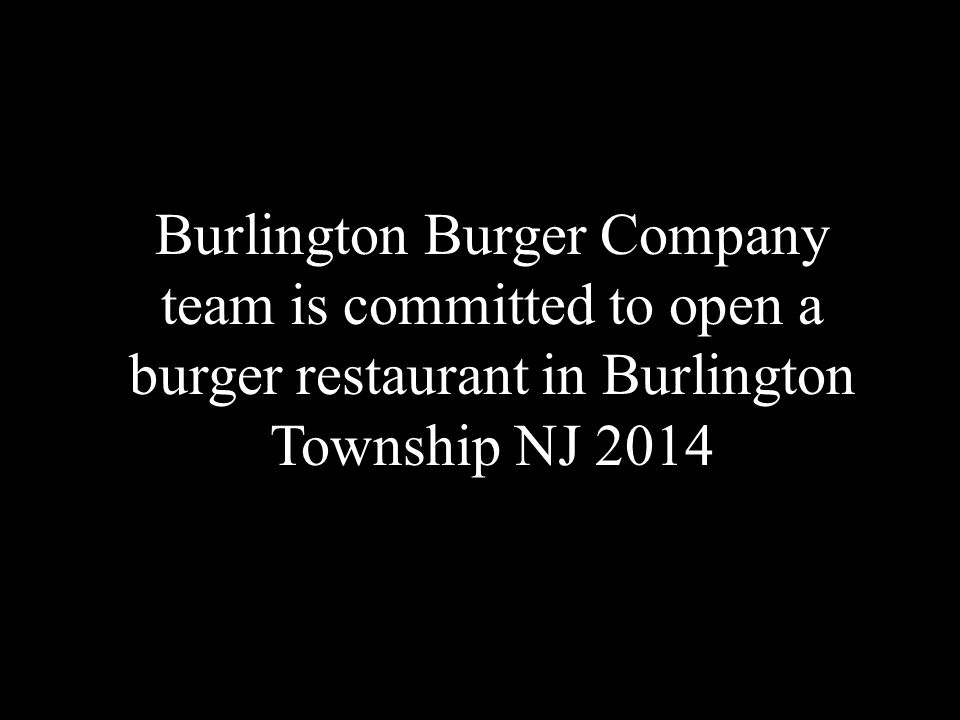 Burlington Burger Company team is committed to open a burger restaurant in Burlington Township NJ 2014