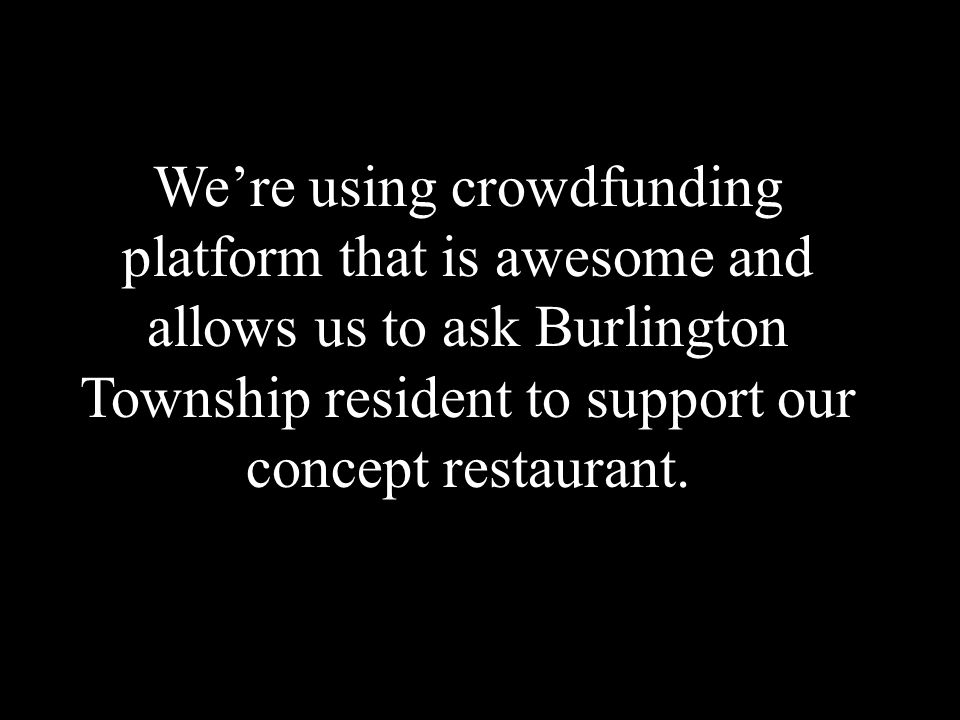 We're using crowdfunding platform that is awesome and allows us to ask Burlington Township resident to support our concept restaurant.