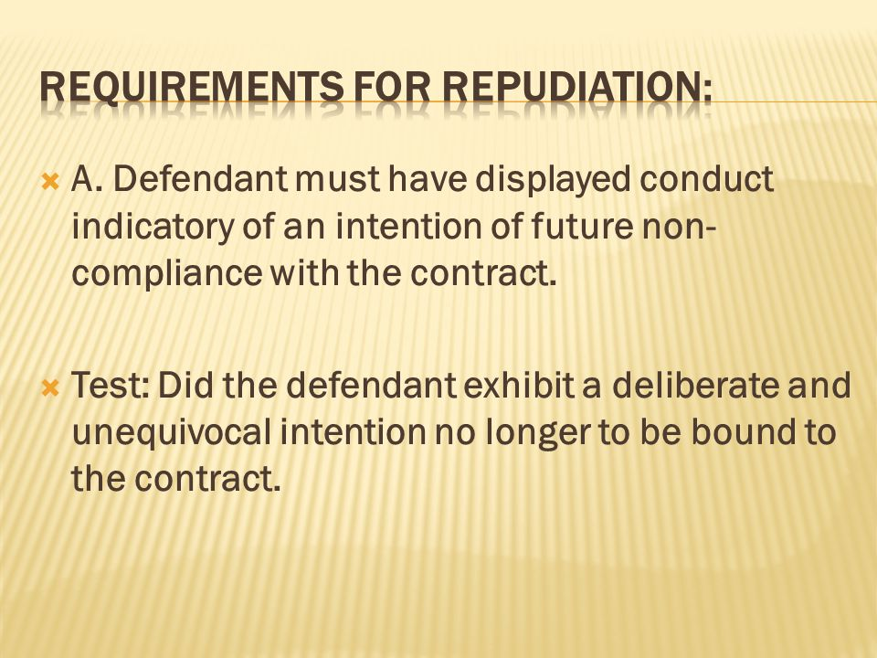  A. Defendant must have displayed conduct indicatory of an intention of future non- compliance with the contract.  Test: Did the defendant exhibit a