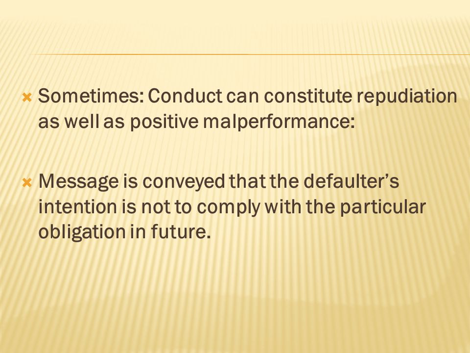  Sometimes: Conduct can constitute repudiation as well as positive malperformance:  Message is conveyed that the defaulter's intention is not to com