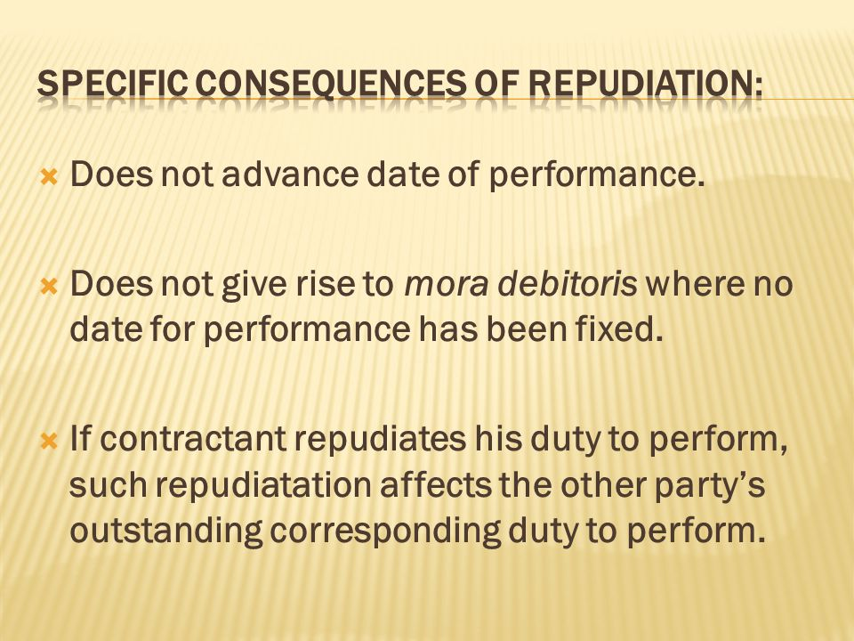  Does not advance date of performance.  Does not give rise to mora debitoris where no date for performance has been fixed.  If contractant repudiat