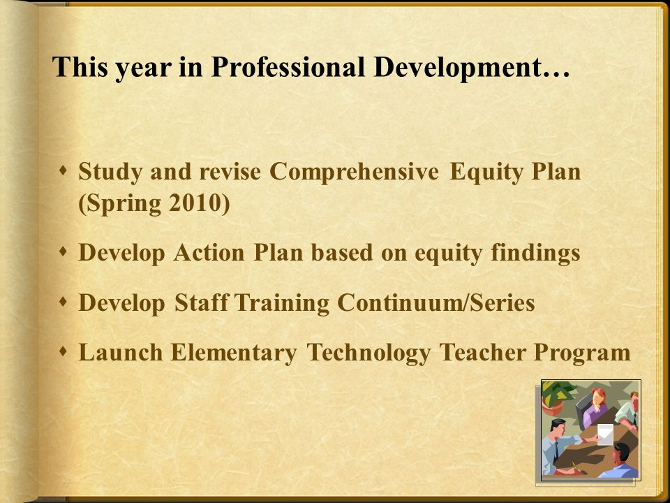 This year in Professional Development…  Study and revise Comprehensive Equity Plan (Spring 2010)  Develop Action Plan based on equity findings  Develop Staff Training Continuum/Series  Launch Elementary Technology Teacher Program