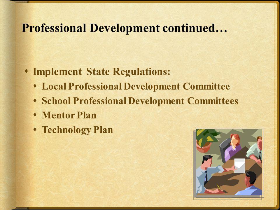 Professional Development continued…  Implement State Regulations:  Local Professional Development Committee  School Professional Development Committees  Mentor Plan  Technology Plan