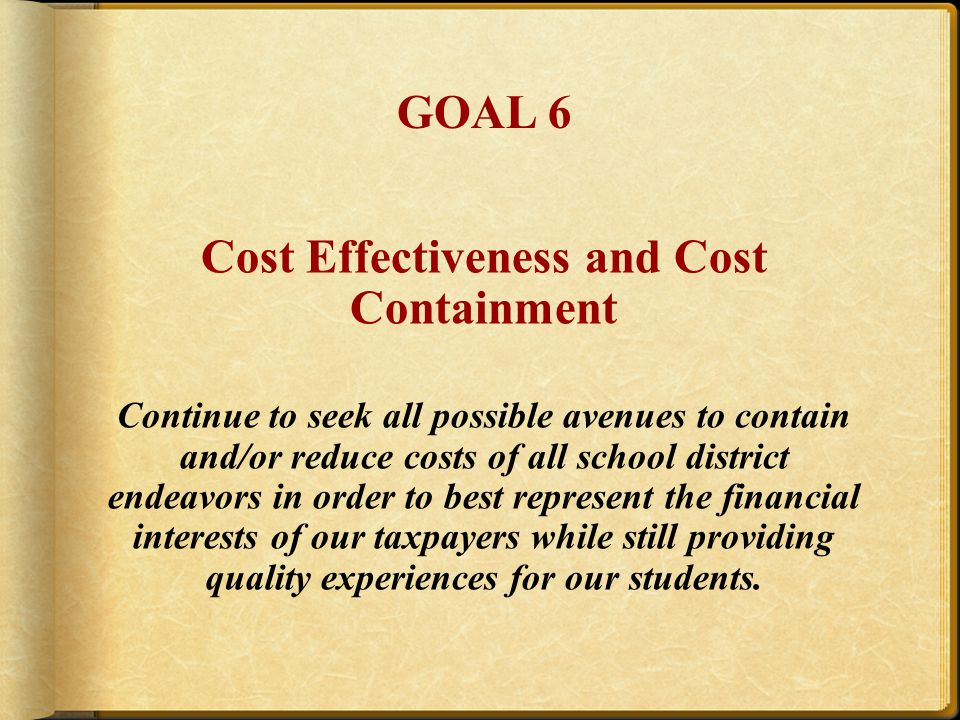 Cost Effectiveness and Cost Containment Continue to seek all possible avenues to contain and/or reduce costs of all school district endeavors in order to best represent the financial interests of our taxpayers while still providing quality experiences for our students.
