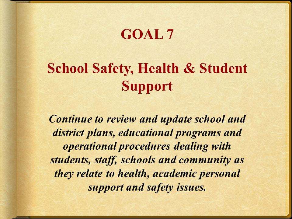 School Safety, Health & Student Support Continue to review and update school and district plans, educational programs and operational procedures dealing with students, staff, schools and community as they relate to health, academic personal support and safety issues.