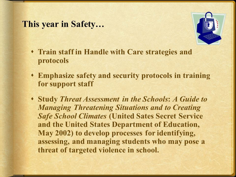 This year in Safety…  Train staff in Handle with Care strategies and protocols  Emphasize safety and security protocols in training for support staff  Study Threat Assessment in the Schools: A Guide to Managing Threatening Situations and to Creating Safe School Climates (United Sates Secret Service and the United States Department of Education, May 2002) to develop processes for identifying, assessing, and managing students who may pose a threat of targeted violence in school.