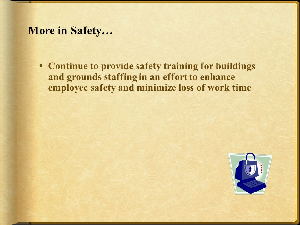 More in Safety…  Continue to provide safety training for buildings and grounds staffing in an effort to enhance employee safety and minimize loss of work time