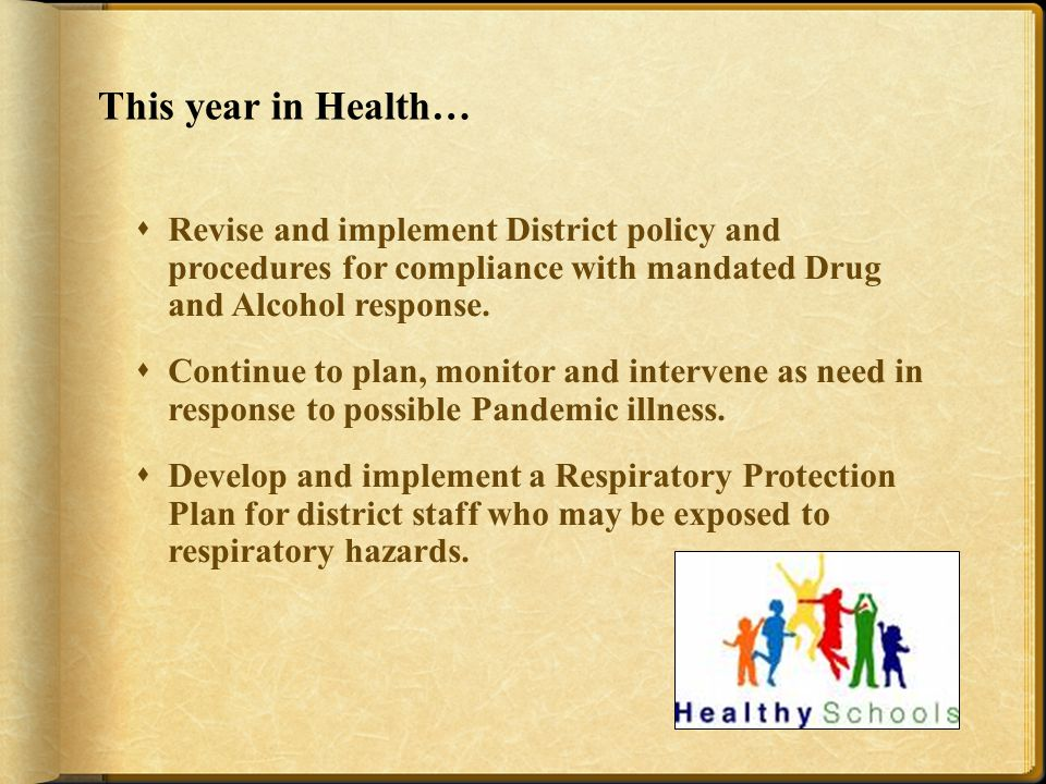 This year in Health…  Revise and implement District policy and procedures for compliance with mandated Drug and Alcohol response.
