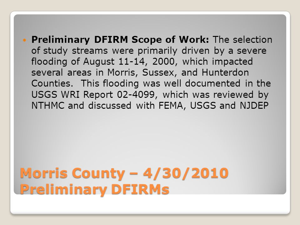 Morris County – 4/30/2010 Preliminary New Detailed Studies COMMUNITYFLOODING SOURCEMILES Mendham Township and Chester Township Burnett Brook4.1 Harmony Brook1.7 Passaic River2.9 Whippany River1.3 Indian Brook (includes Chester Twp.)1.3 Sub-total11.3 Rockaway Township and Rockaway Borough Hibernia Brook4.2 Fox Brook (includes Rockaway Borough)1.6 Sub-total5.8 Lincoln Park Borough and Pequannock Township West Ditch1.9 Sub-total1.9 Grand Total19