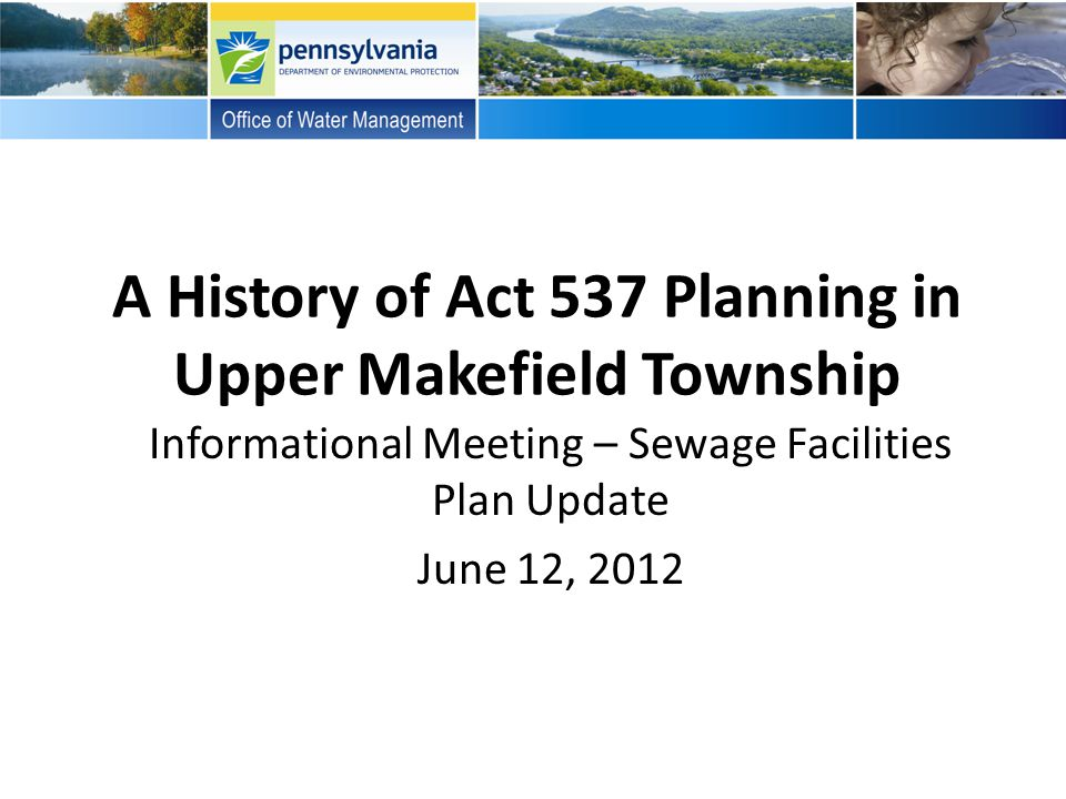 A History of Act 537 Planning in Upper Makefield Township Informational Meeting – Sewage Facilities Plan Update June 12, 2012