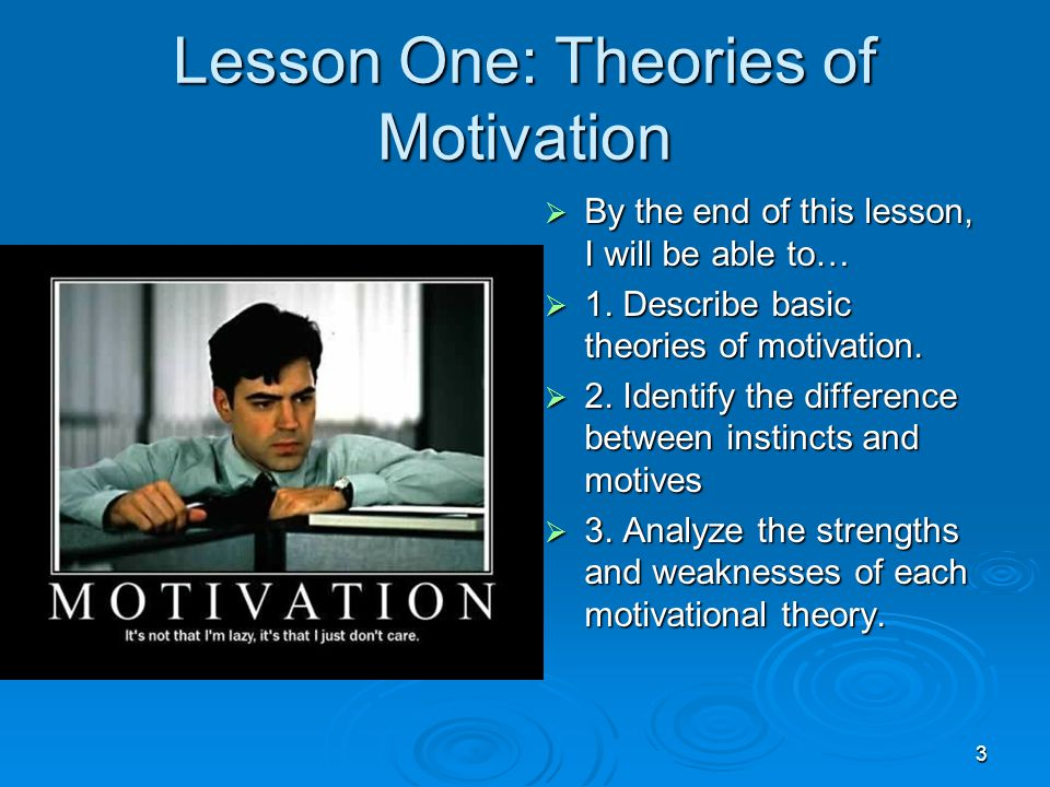 3 Lesson One: Theories of Motivation  By the end of this lesson, I will be able to…  1. Describe basic theories of motivation.  2. Identify the dif
