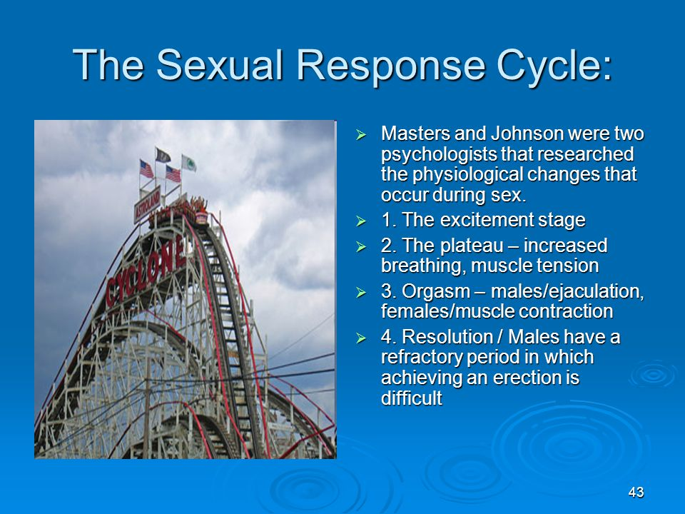 43 The Sexual Response Cycle:  Masters and Johnson were two psychologists that researched the physiological changes that occur during sex.  1. The e